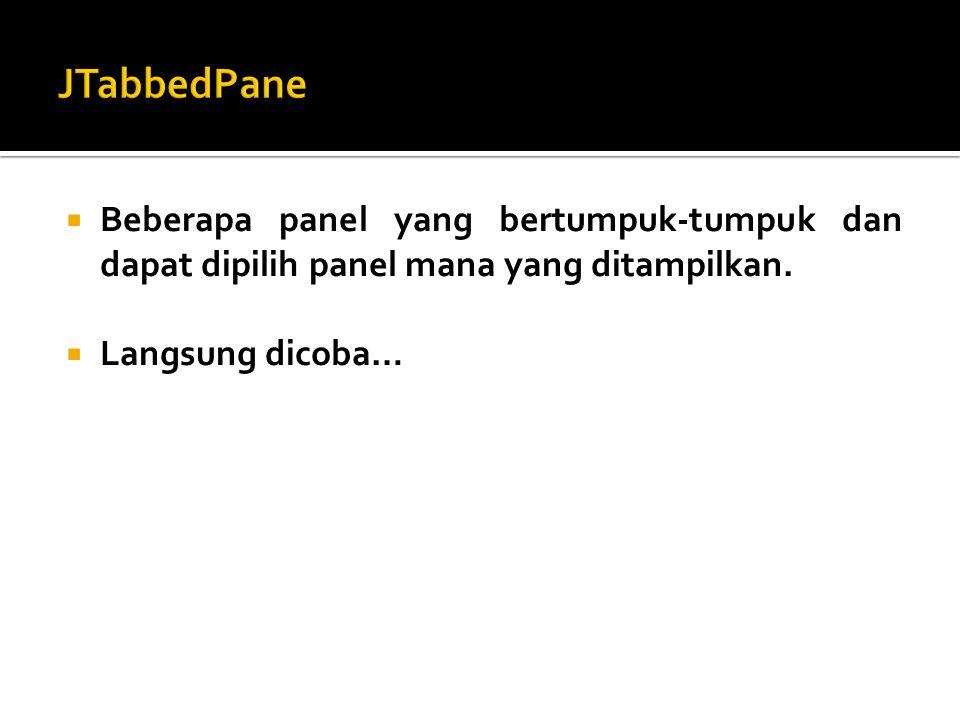 JTabbedPane Beberapa panel yang bertumpuk-tumpuk dan dapat dipilih panel mana yang ditampilkan.