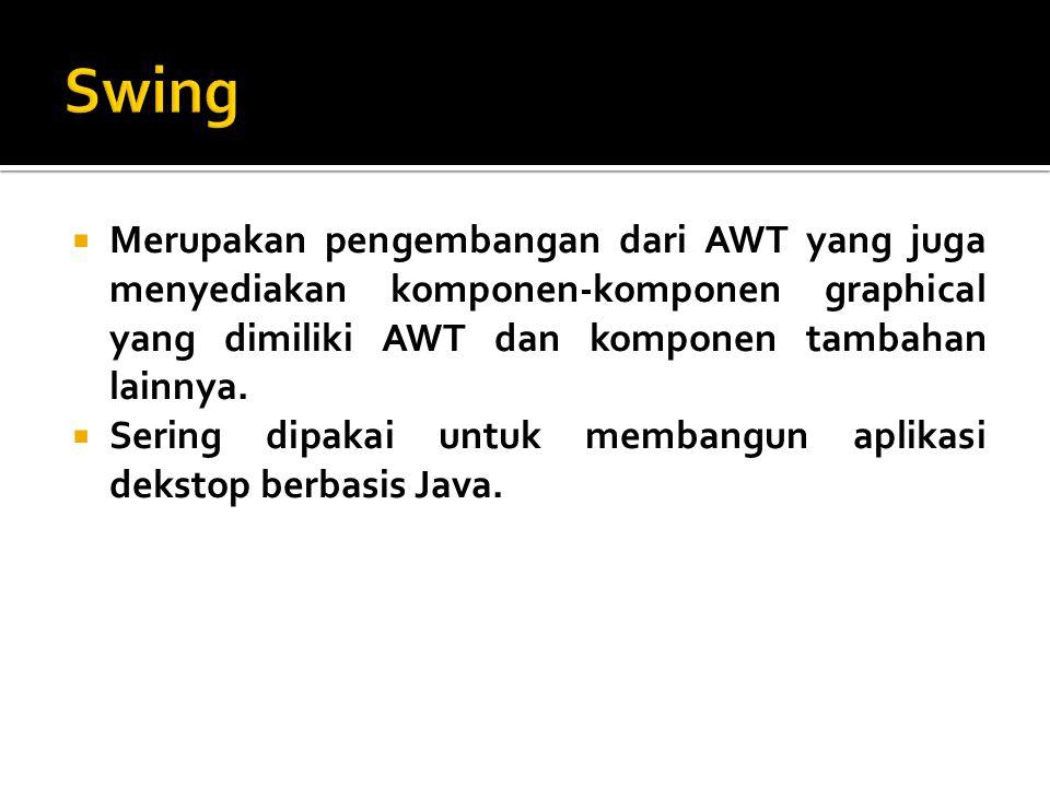 Swing Merupakan pengembangan dari AWT yang juga menyediakan komponen-komponen graphical yang dimiliki AWT dan komponen tambahan lainnya.
