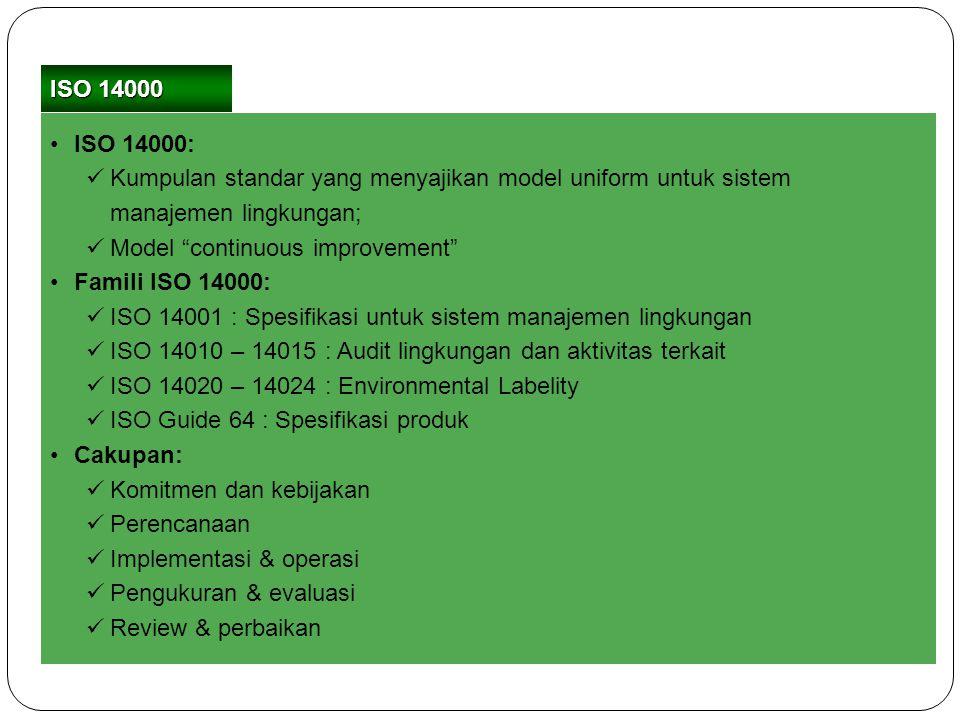 ISO 14000 ISO 14000: Kumpulan standar yang menyajikan model uniform untuk sistem manajemen lingkungan;
