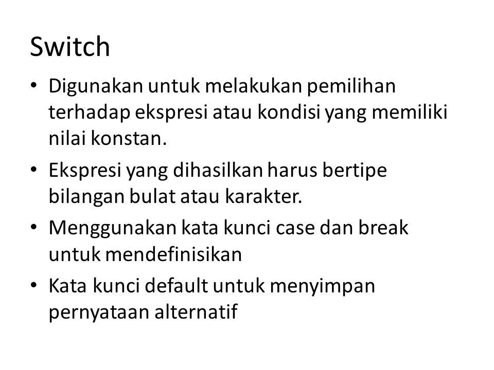 Switch Digunakan untuk melakukan pemilihan terhadap ekspresi atau kondisi yang memiliki nilai konstan.