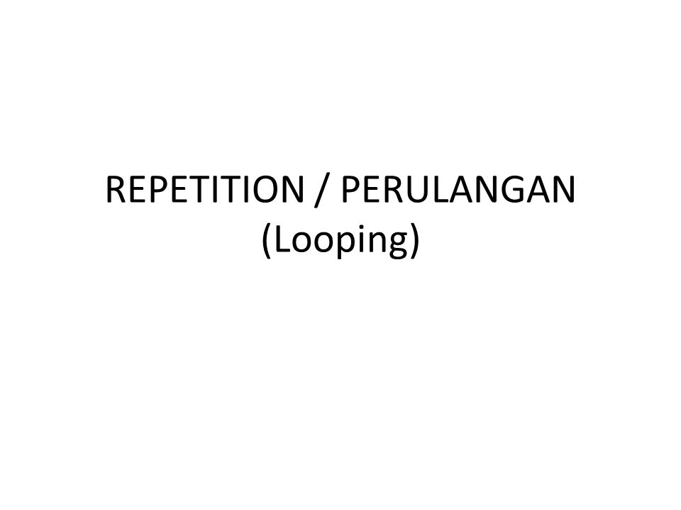 REPETITION / PERULANGAN (Looping)