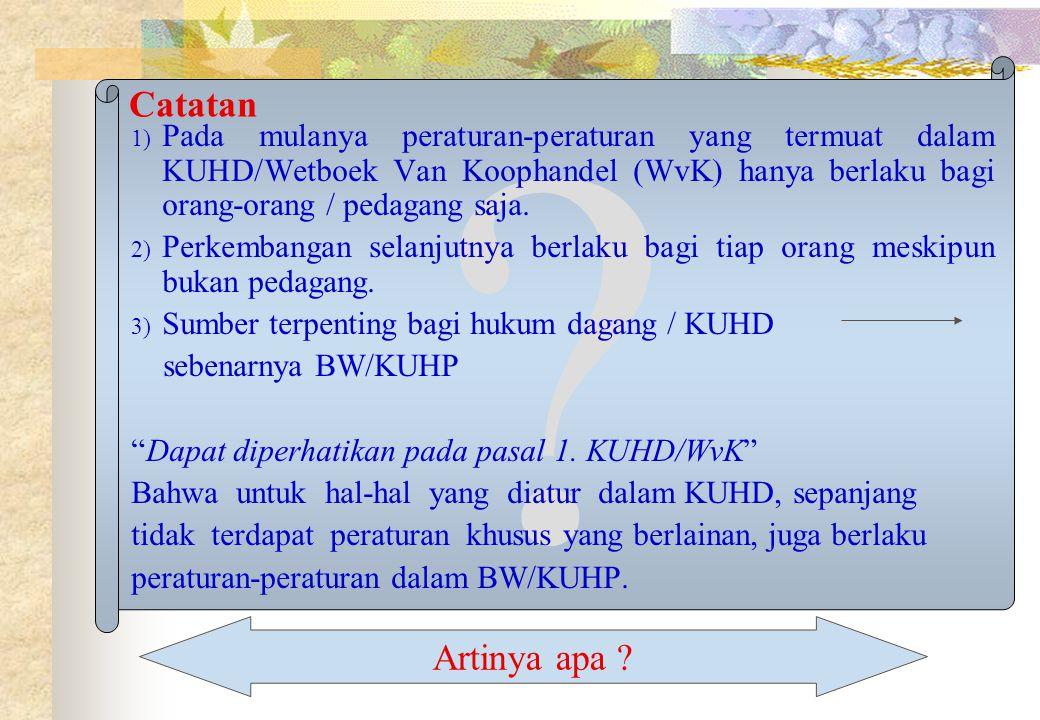 Catatan Pada mulanya peraturan-peraturan yang termuat dalam KUHD/Wetboek Van Koophandel (WvK) hanya berlaku bagi orang-orang / pedagang saja.