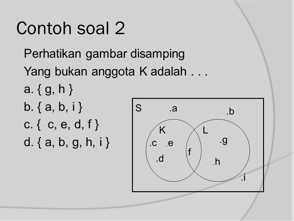 Contoh soal 2 Perhatikan gambar disamping Yang bukan anggota K adalah . . . a. { g, h } b. { a, b, i } c. { c, e, d, f } d. { a, b, g, h, i }