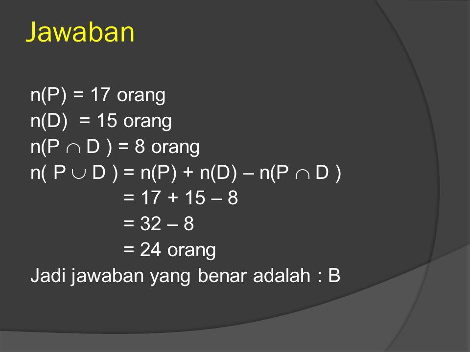 Jawaban n(P) = 17 orang n(D) = 15 orang n(P  D ) = 8 orang