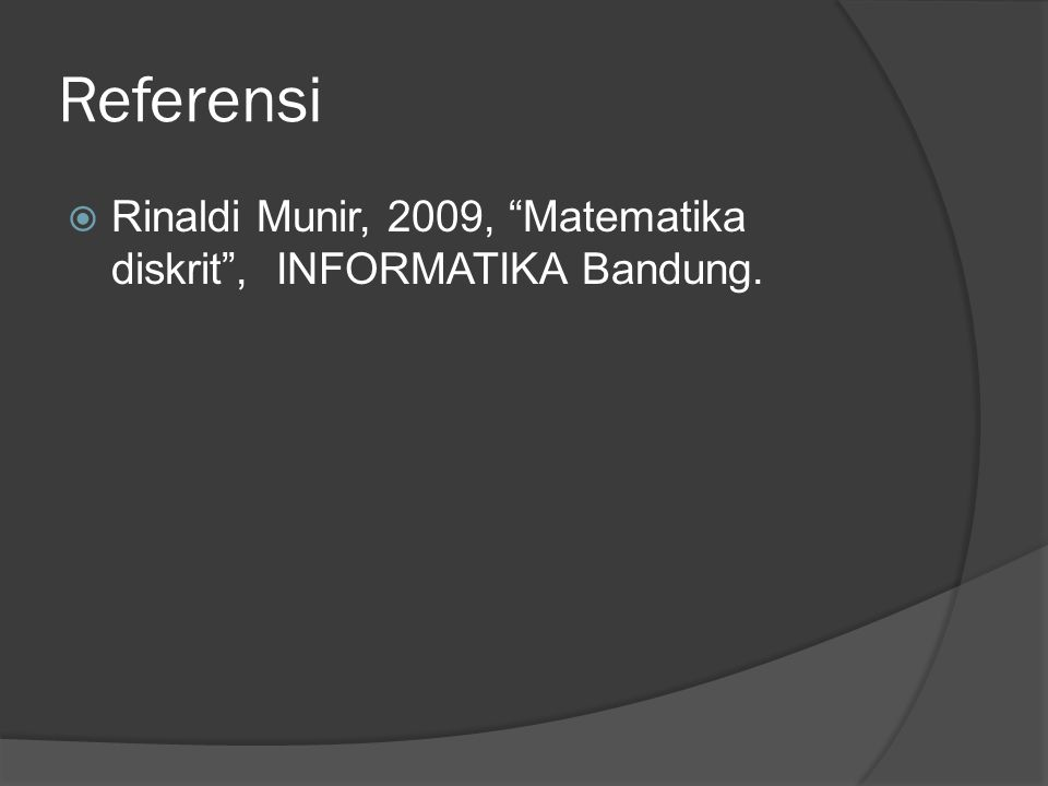 Referensi Rinaldi Munir, 2009, Matematika diskrit , INFORMATIKA Bandung.
