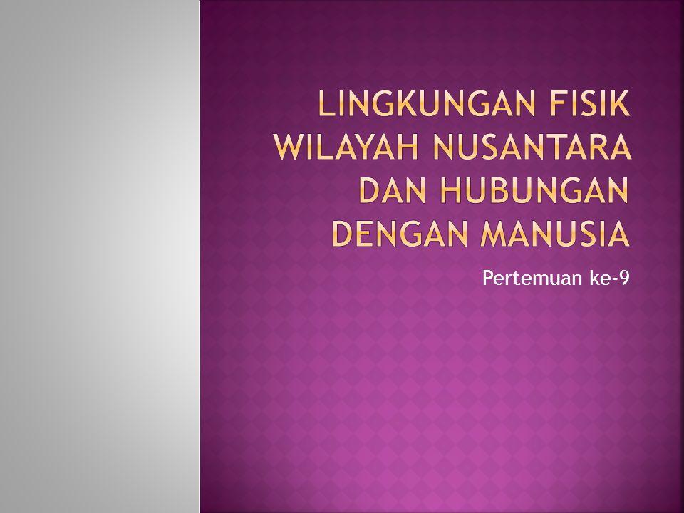 Lingkungan Fisik Wilayah Nusantara dan Hubungan Dengan Manusia