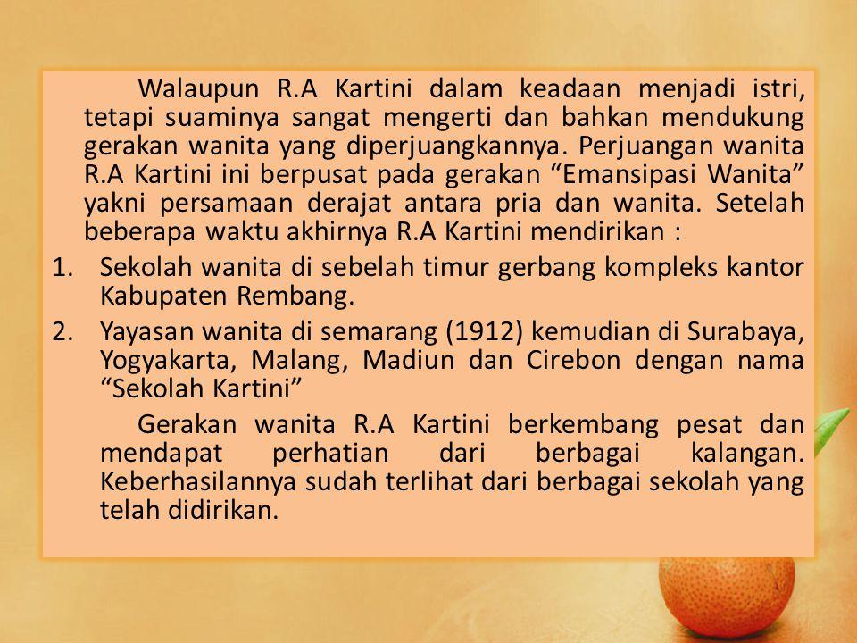 Walaupun R.A Kartini dalam keadaan menjadi istri, tetapi suaminya sangat mengerti dan bahkan mendukung gerakan wanita yang diperjuangkannya. Perjuangan wanita R.A Kartini ini berpusat pada gerakan Emansipasi Wanita yakni persamaan derajat antara pria dan wanita. Setelah beberapa waktu akhirnya R.A Kartini mendirikan :
