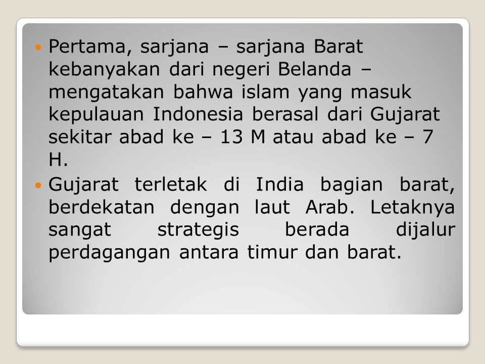 Pertama, sarjana – sarjana Barat kebanyakan dari negeri Belanda – mengatakan bahwa islam yang masuk kepulauan Indonesia berasal dari Gujarat sekitar abad ke – 13 M atau abad ke – 7 H.