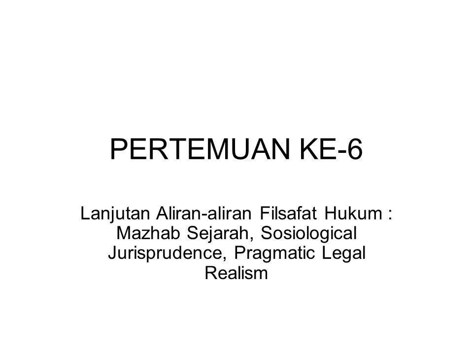 PERTEMUAN KE-6 Lanjutan Aliran-aliran Filsafat Hukum : Mazhab Sejarah, Sosiological Jurisprudence, Pragmatic Legal Realism.