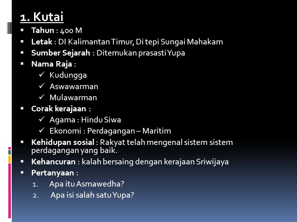 1. Kutai Tahun : 400 M. Letak : DI Kalimantan Timur, Di tepi Sungai Mahakam. Sumber Sejarah : Ditemukan prasasti Yupa.