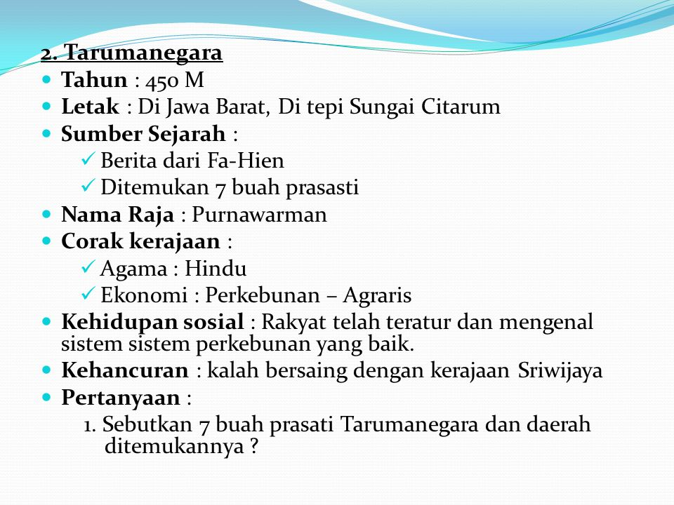 2. Tarumanegara Tahun : 450 M. Letak : Di Jawa Barat, Di tepi Sungai Citarum. Sumber Sejarah : Berita dari Fa-Hien.
