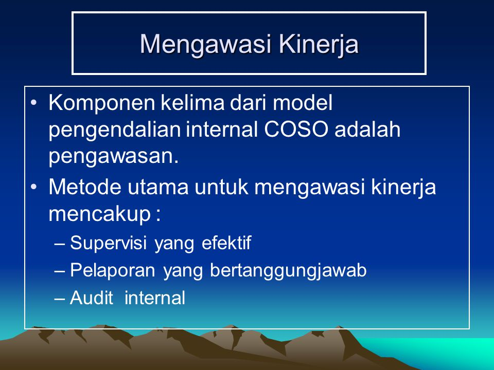 Mengawasi Kinerja Komponen kelima dari model pengendalian internal COSO adalah pengawasan. Metode utama untuk mengawasi kinerja mencakup :