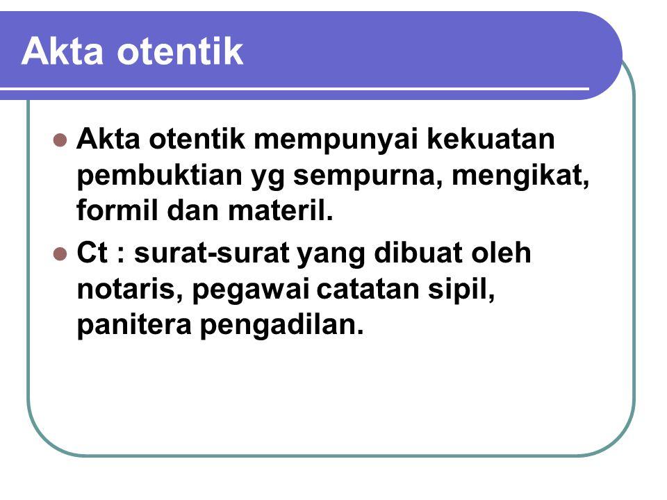 Akta otentik Akta otentik mempunyai kekuatan pembuktian yg sempurna, mengikat, formil dan materil.