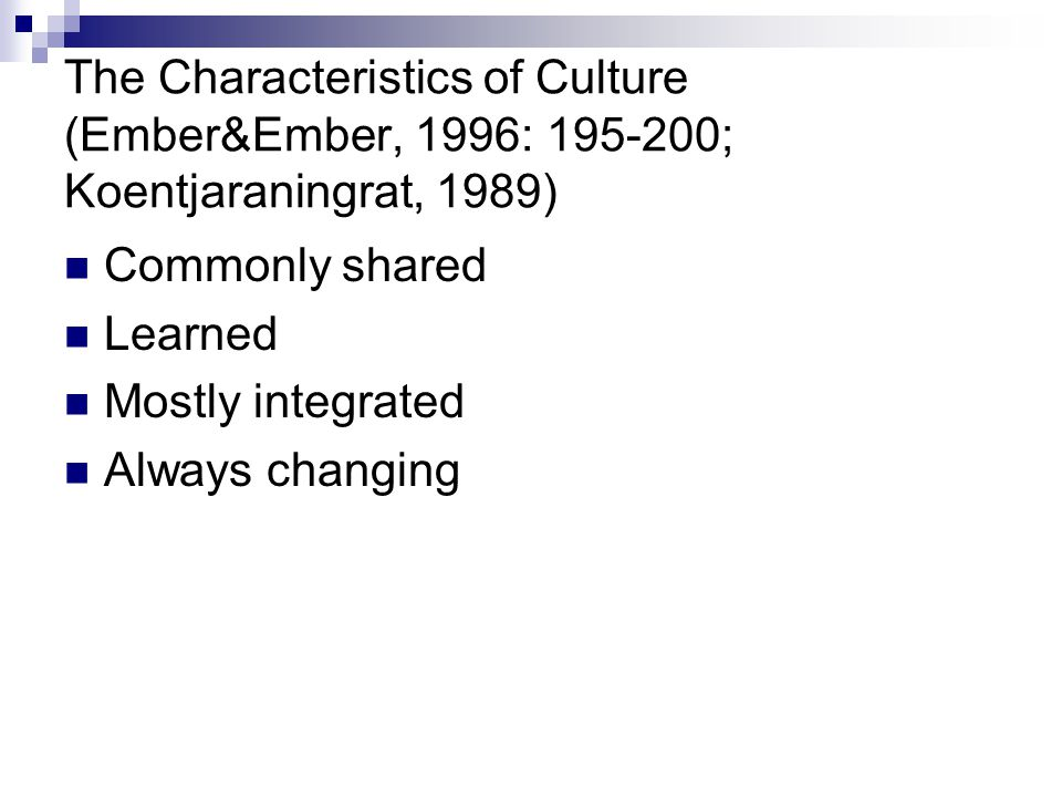 The Characteristics of Culture (Ember&Ember, 1996: 195-200; Koentjaraningrat, 1989)