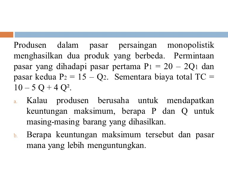 Produsen dalam pasar persaingan monopolistik menghasilkan dua produk yang berbeda. Permintaan pasar yang dihadapi pasar pertama P1 = 20 – 2Q1 dan pasar kedua P2 = 15 – Q2. Sementara biaya total TC = 10 – 5 Q + 4 Q².