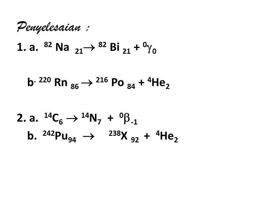 Penyelesaian : 1. a. 82 Na 21 82 Bi 21 + 00