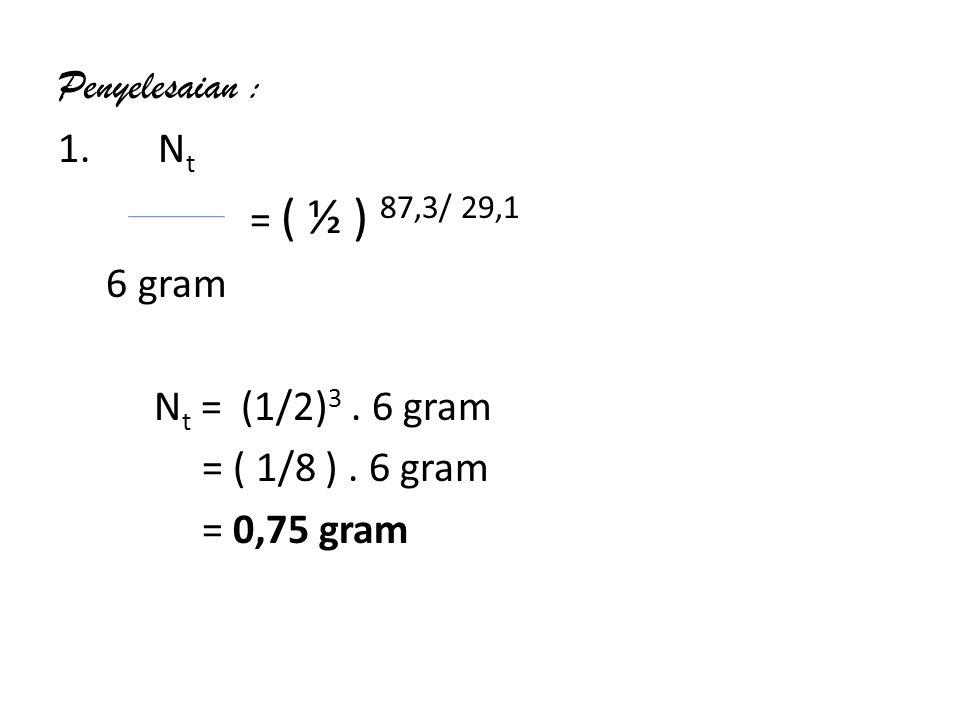 Penyelesaian : 1. Nt = ( ½ ) 87,3/ 29,1 6 gram Nt = (1/2)3