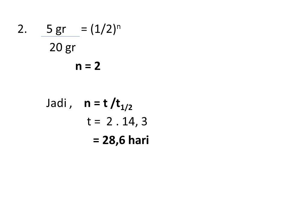 2. 5 gr = (1/2)n 20 gr n = 2 Jadi , n = t /t1/2 t = 2