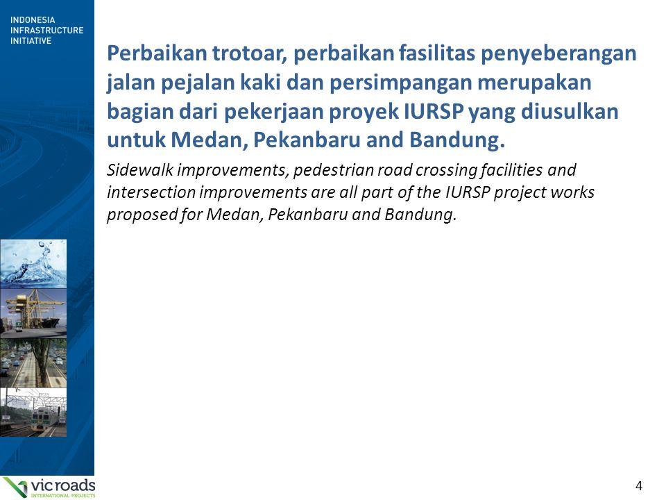 Perbaikan trotoar, perbaikan fasilitas penyeberangan jalan pejalan kaki dan persimpangan merupakan bagian dari pekerjaan proyek IURSP yang diusulkan untuk Medan, Pekanbaru and Bandung.