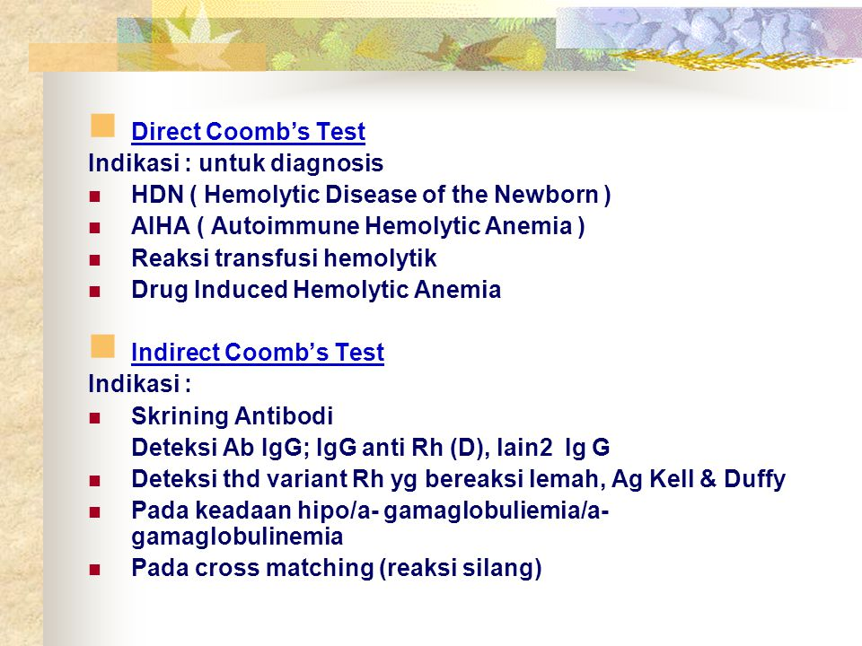 Direct Coomb's Test Indikasi : untuk diagnosis. HDN ( Hemolytic Disease of the Newborn ) AIHA ( Autoimmune Hemolytic Anemia )