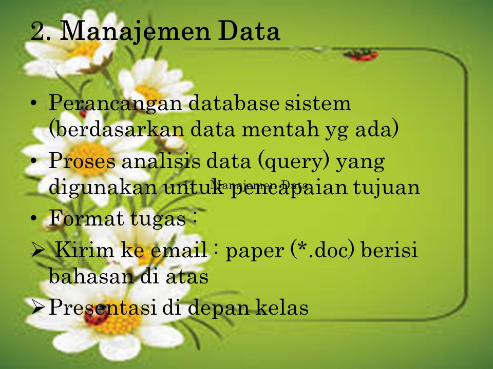 2. Manajemen Data Perancangan database sistem (berdasarkan data mentah yg ada) Proses analisis data (query) yang digunakan untuk pencapaian tujuan.