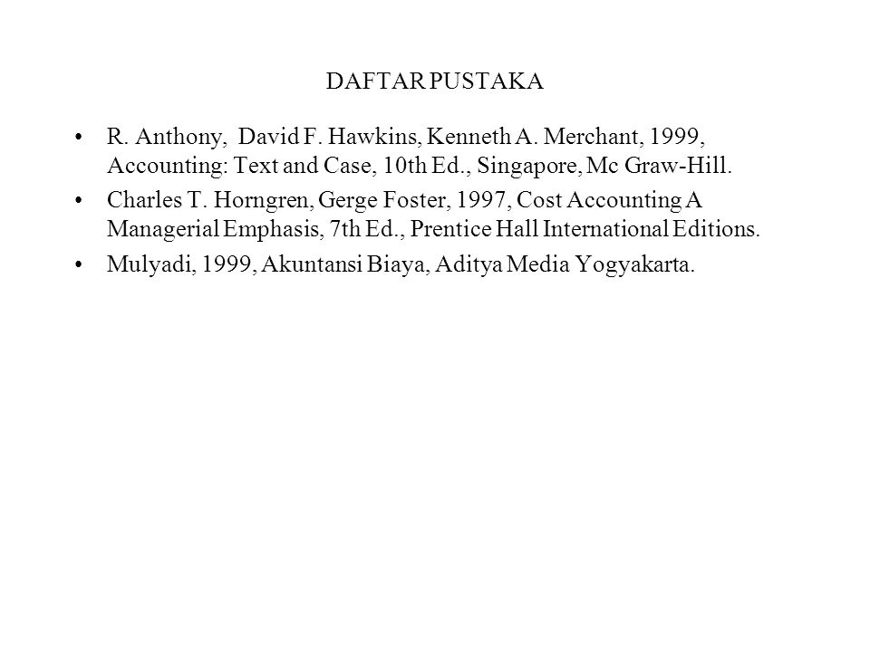 DAFTAR PUSTAKA R. Anthony, David F. Hawkins, Kenneth A. Merchant, 1999, Accounting: Text and Case, 10th Ed., Singapore, Mc Graw-Hill.