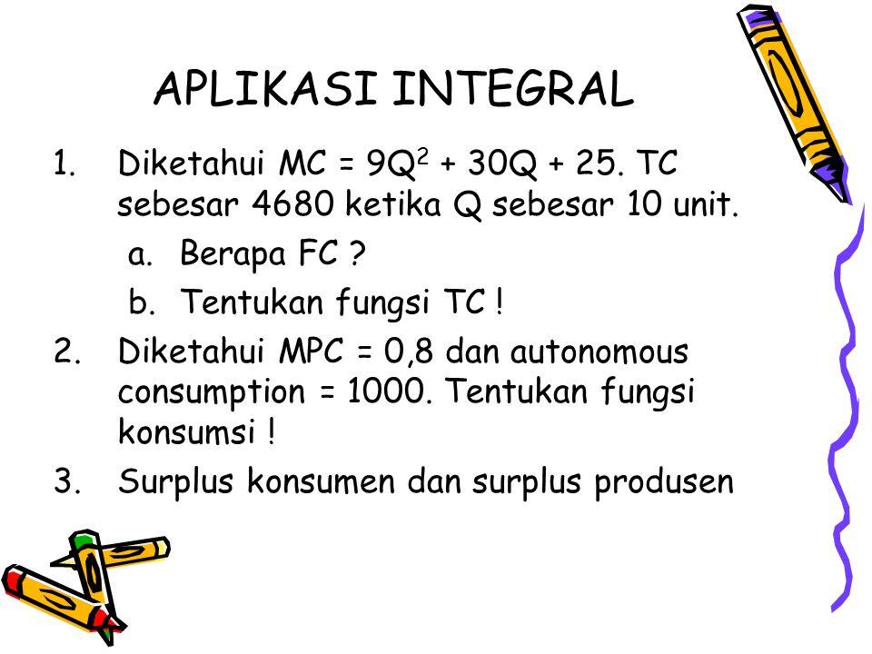 APLIKASI INTEGRAL Diketahui MC = 9Q2 + 30Q + 25. TC sebesar 4680 ketika Q sebesar 10 unit. Berapa FC