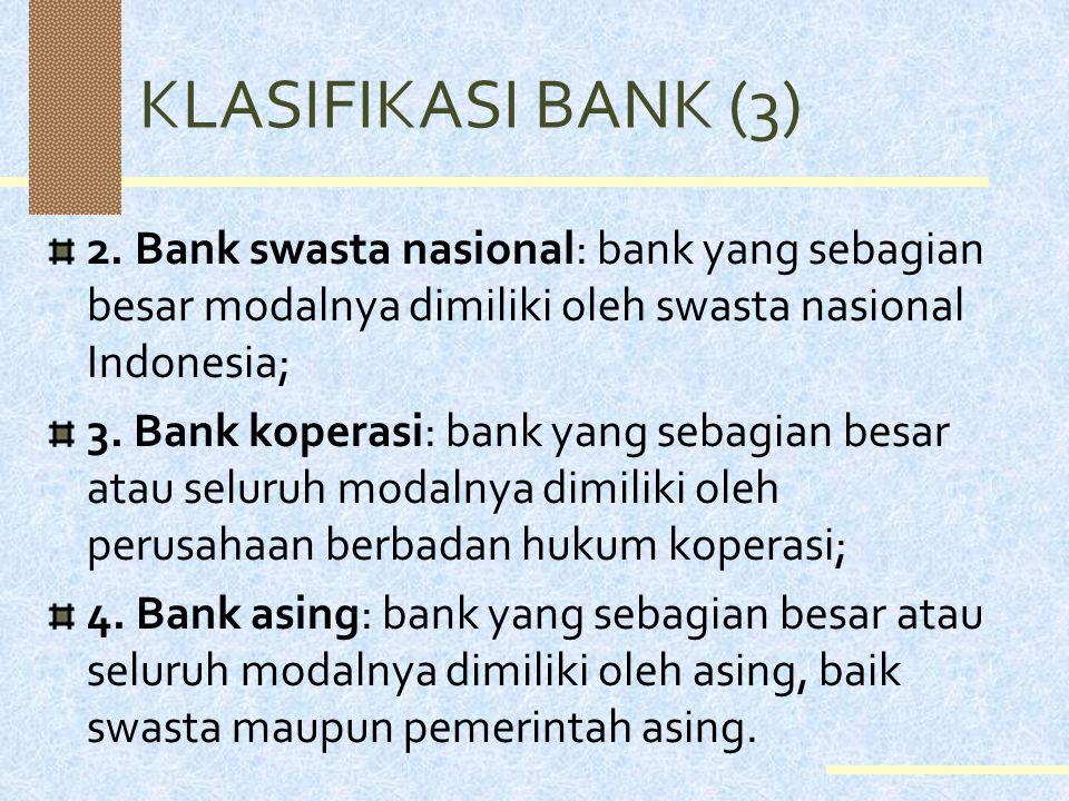 KLASIFIKASI BANK (3) 2. Bank swasta nasional: bank yang sebagian besar modalnya dimiliki oleh swasta nasional Indonesia;