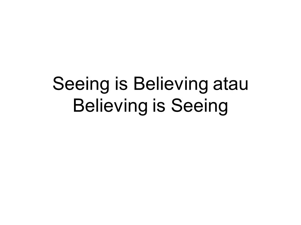 Seeing is Believing atau Believing is Seeing