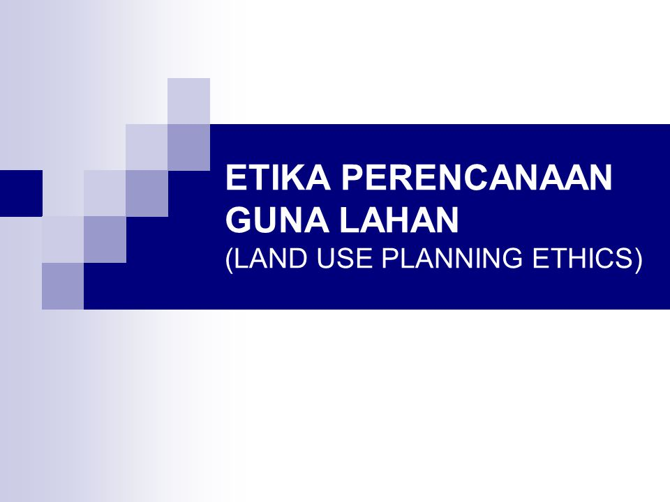 ETIKA PERENCANAAN GUNA LAHAN (LAND USE PLANNING ETHICS)