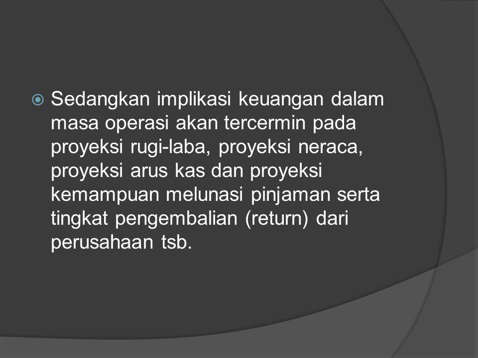 Sedangkan implikasi keuangan dalam masa operasi akan tercermin pada proyeksi rugi-laba, proyeksi neraca, proyeksi arus kas dan proyeksi kemampuan melunasi pinjaman serta tingkat pengembalian (return) dari perusahaan tsb.