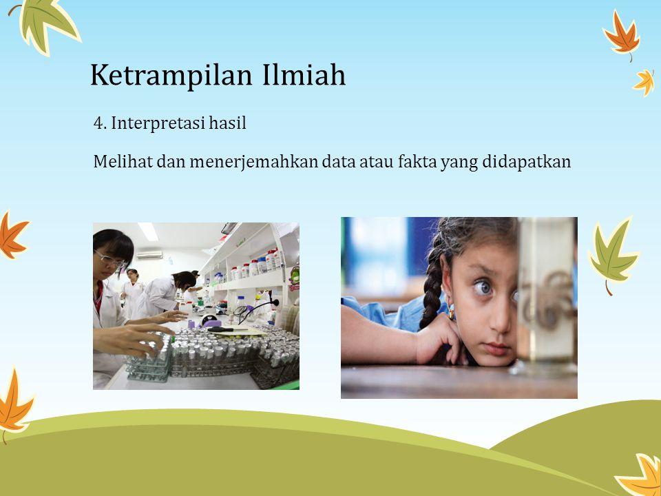 Ketrampilan Ilmiah 4. Interpretasi hasil Melihat dan menerjemahkan data atau fakta yang didapatkan