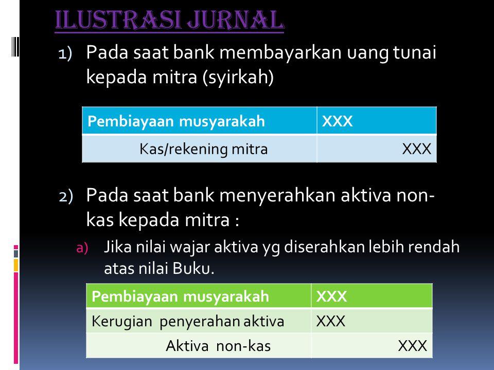 Ilustrasi jurnal Pada saat bank membayarkan uang tunai kepada mitra (syirkah) Pada saat bank menyerahkan aktiva non- kas kepada mitra :