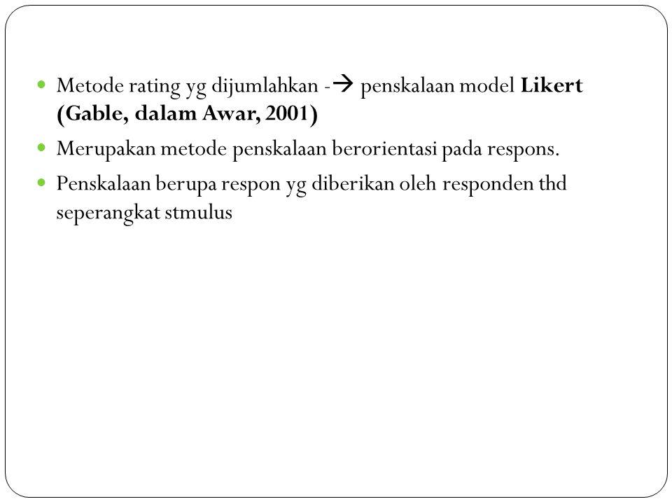 Metode rating yg dijumlahkan - penskalaan model Likert (Gable, dalam Awar, 2001)