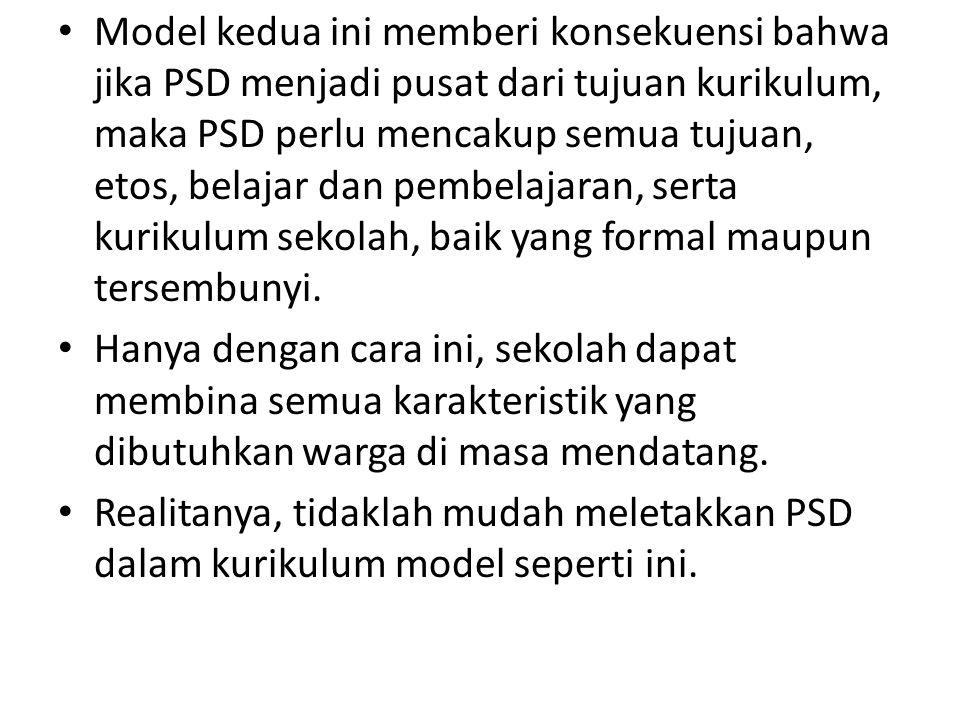 Model kedua ini memberi konsekuensi bahwa jika PSD menjadi pusat dari tujuan kurikulum, maka PSD perlu mencakup semua tujuan, etos, belajar dan pembelajaran, serta kurikulum sekolah, baik yang formal maupun tersembunyi.
