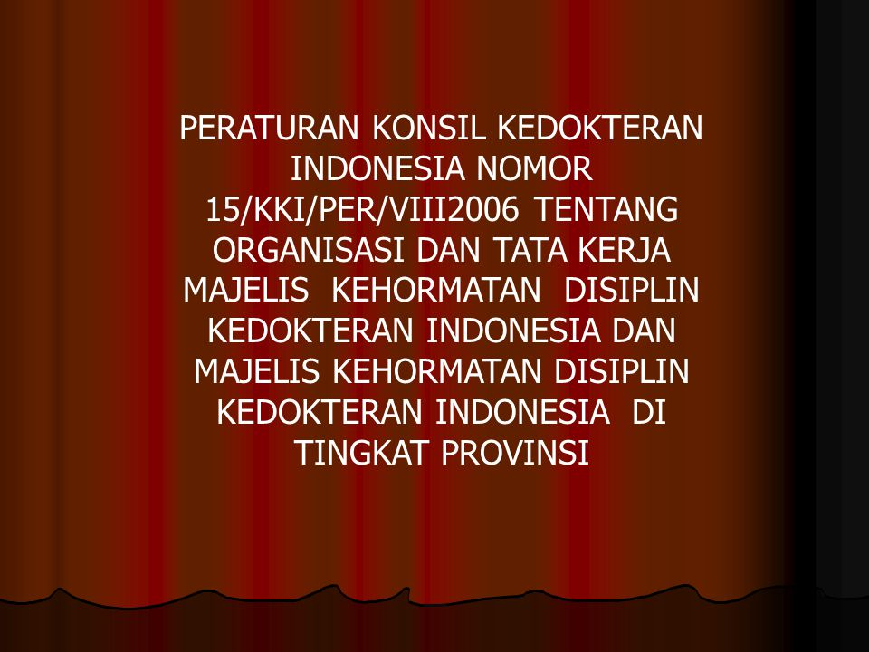 PERATURAN KONSIL KEDOKTERAN INDONESIA NOMOR 15/KKI/PER/VIII2006 TENTANG ORGANISASI DAN TATA KERJA MAJELIS KEHORMATAN DISIPLIN KEDOKTERAN INDONESIA DAN MAJELIS KEHORMATAN DISIPLIN KEDOKTERAN INDONESIA DI TINGKAT PROVINSI