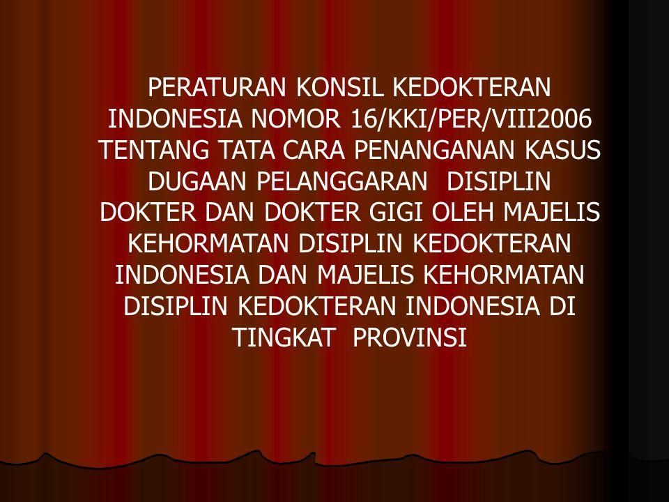 PERATURAN KONSIL KEDOKTERAN INDONESIA NOMOR 16/KKI/PER/VIII2006 TENTANG TATA CARA PENANGANAN KASUS DUGAAN PELANGGARAN DISIPLIN DOKTER DAN DOKTER GIGI OLEH MAJELIS KEHORMATAN DISIPLIN KEDOKTERAN INDONESIA DAN MAJELIS KEHORMATAN DISIPLIN KEDOKTERAN INDONESIA DI TINGKAT PROVINSI