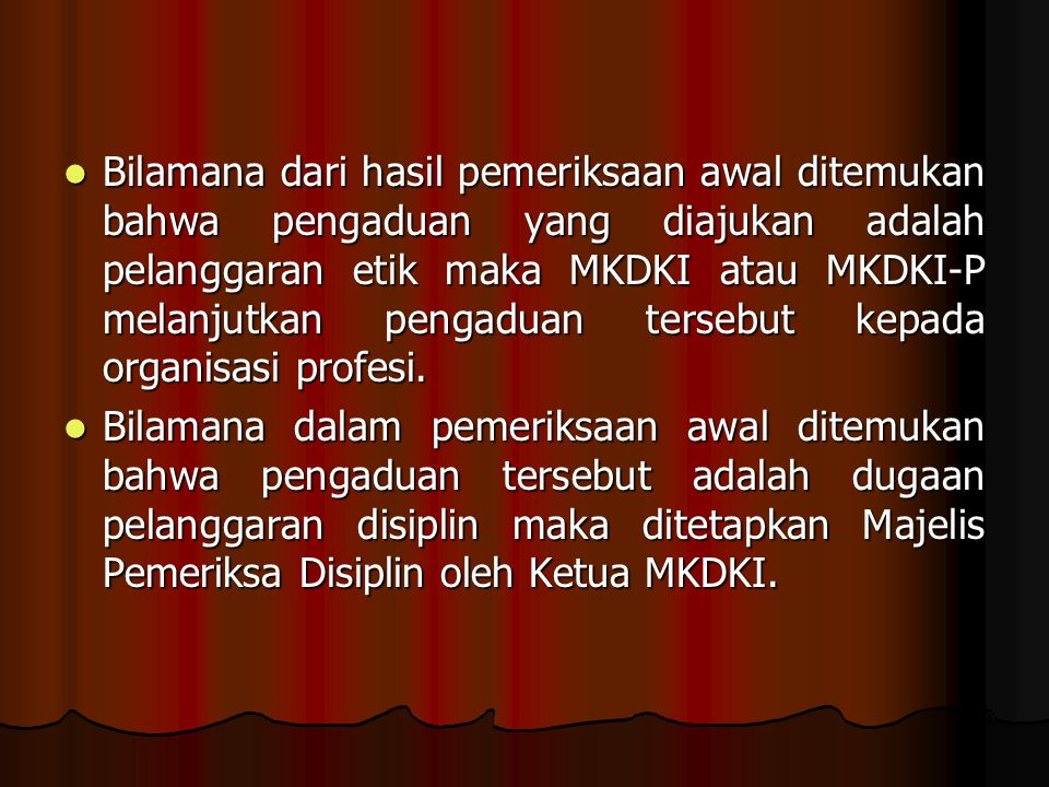 Bilamana dari hasil pemeriksaan awal ditemukan bahwa pengaduan yang diajukan adalah pelanggaran etik maka MKDKI atau MKDKI-P melanjutkan pengaduan tersebut kepada organisasi profesi.