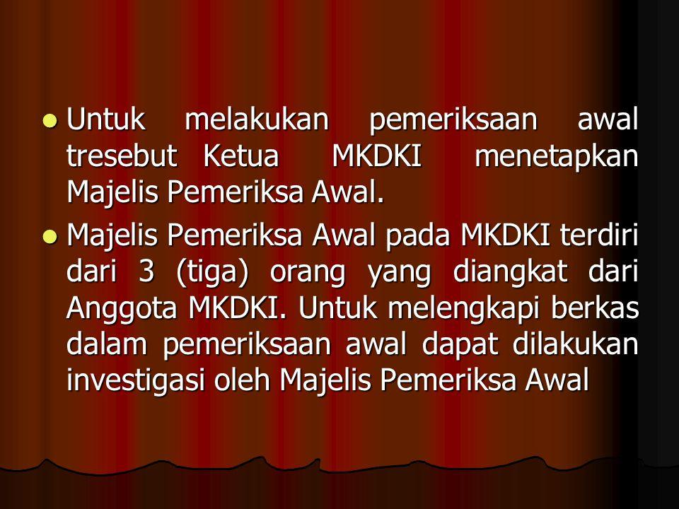 Untuk melakukan pemeriksaan awal tresebut Ketua MKDKI menetapkan Majelis Pemeriksa Awal.
