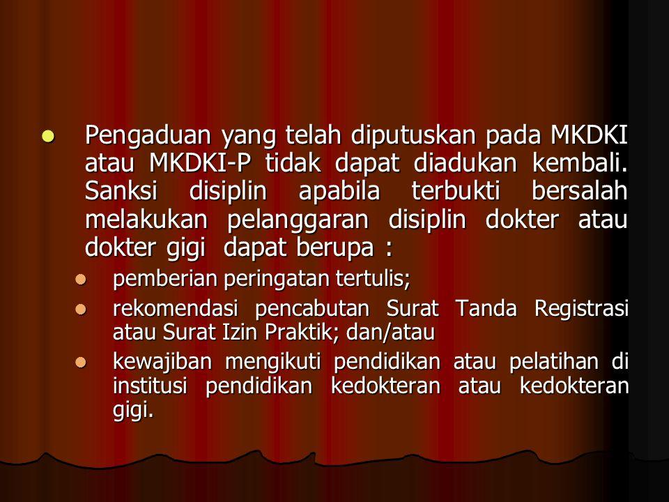 Pengaduan yang telah diputuskan pada MKDKI atau MKDKI-P tidak dapat diadukan kembali. Sanksi disiplin apabila terbukti bersalah melakukan pelanggaran disiplin dokter atau dokter gigi dapat berupa :