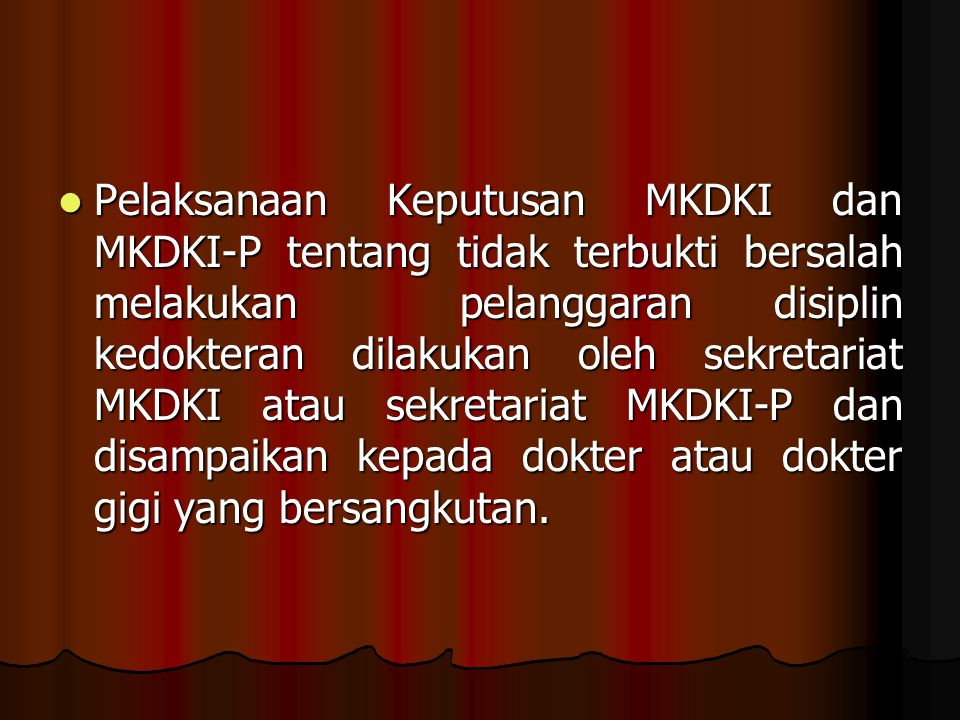 Pelaksanaan Keputusan MKDKI dan MKDKI-P tentang tidak terbukti bersalah melakukan pelanggaran disiplin kedokteran dilakukan oleh sekretariat MKDKI atau sekretariat MKDKI-P dan disampaikan kepada dokter atau dokter gigi yang bersangkutan.