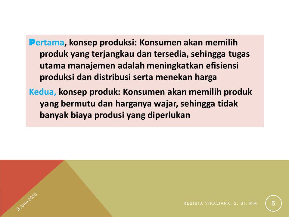 Pertama, konsep produksi: Konsumen akan memilih produk yang terjangkau dan tersedia, sehingga tugas utama manajemen adalah meningkatkan efisiensi produksi dan distribusi serta menekan harga Kedua, konsep produk: Konsumen akan memilih produk yang bermutu dan harganya wajar, sehingga tidak banyak biaya produsi yang diperlukan