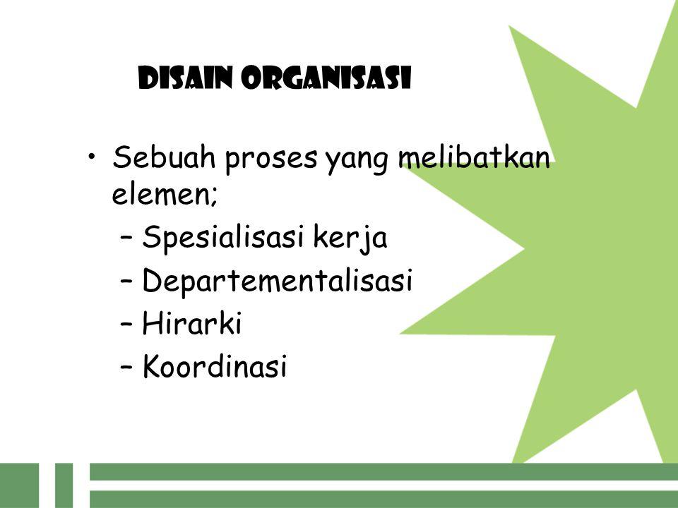 DISAIN ORGANISASI Sebuah proses yang melibatkan elemen; Spesialisasi kerja. Departementalisasi. Hirarki.