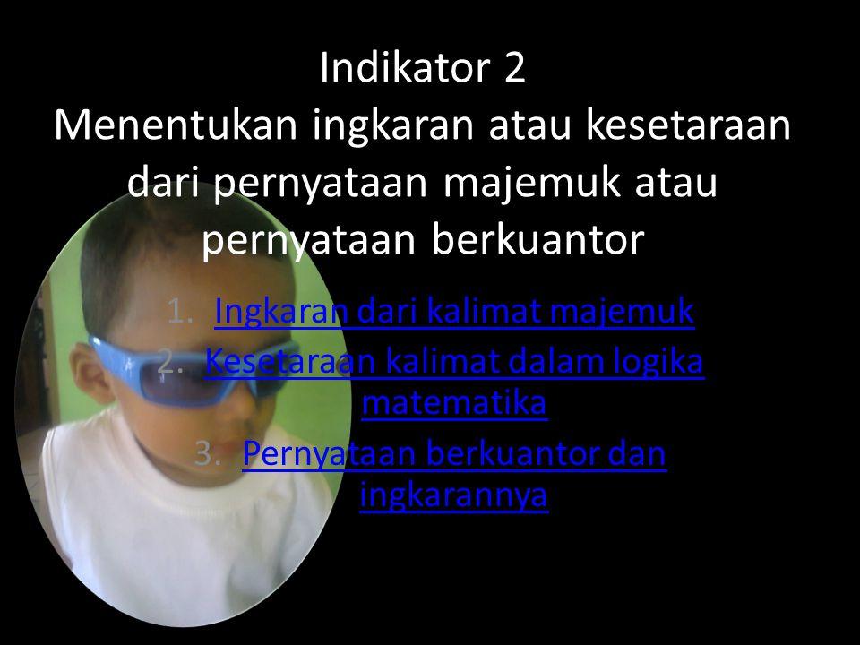 Indikator 2 Menentukan ingkaran atau kesetaraan dari pernyataan majemuk atau pernyataan berkuantor