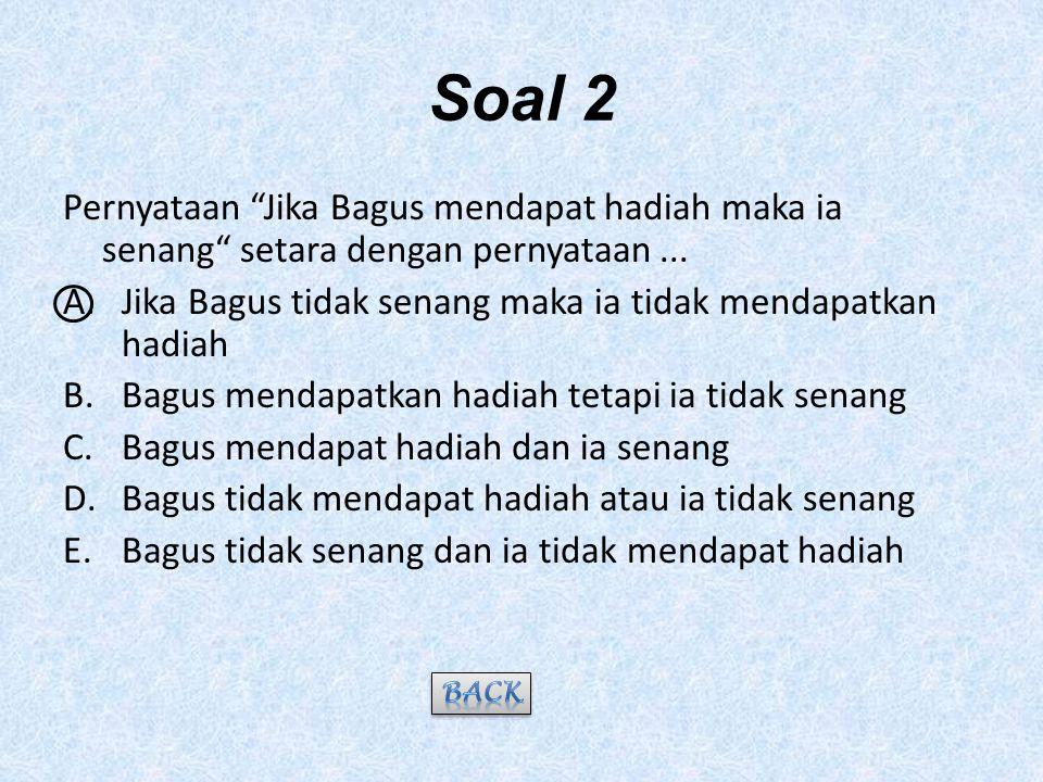 Soal 2 Pernyataan Jika Bagus mendapat hadiah maka ia senang setara dengan pernyataan ... Jika Bagus tidak senang maka ia tidak mendapatkan hadiah.