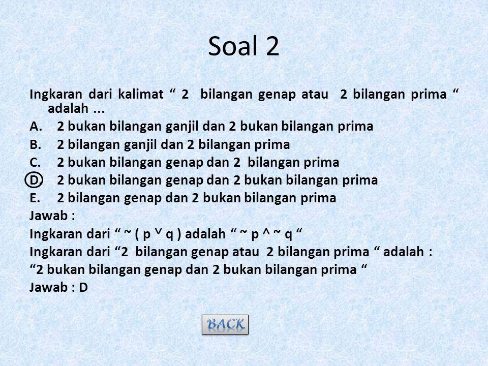 Soal 2 Ingkaran dari kalimat 2 bilangan genap atau 2 bilangan prima adalah ... 2 bukan bilangan ganjil dan 2 bukan bilangan prima.