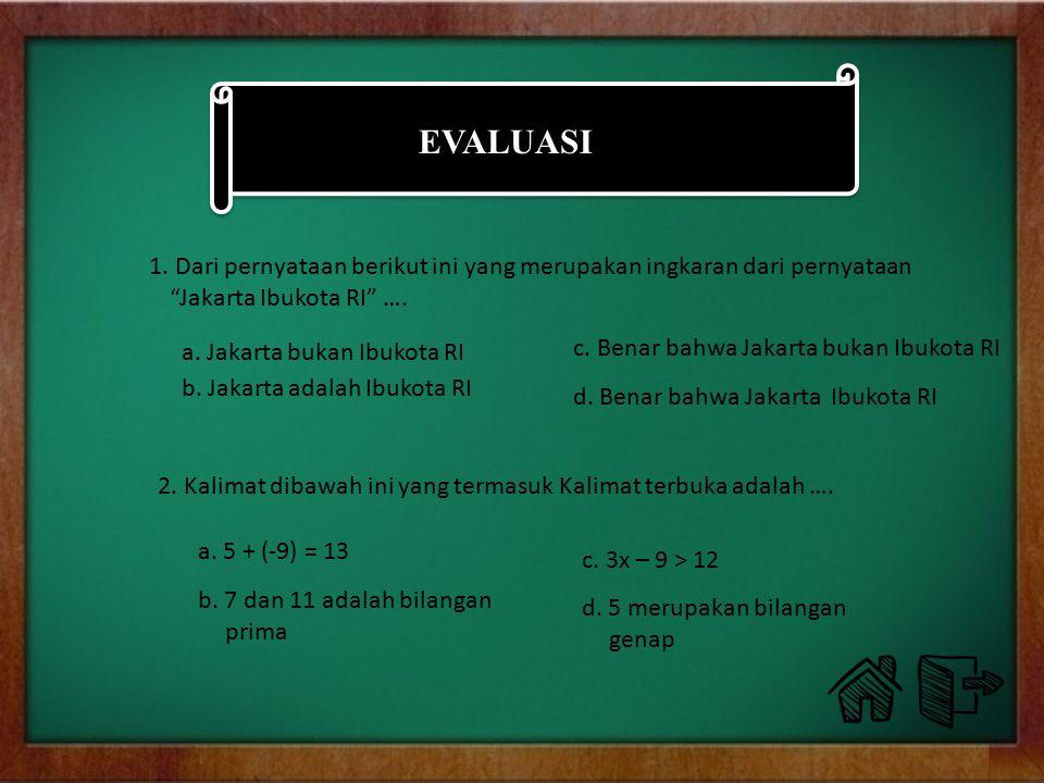 EVALUASI 1. Dari pernyataan berikut ini yang merupakan ingkaran dari pernyataan Jakarta Ibukota RI ….