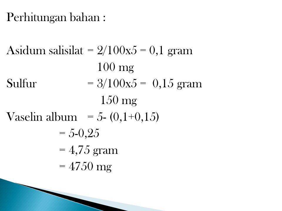 Perhitungan bahan : Asidum salisilat = 2/100x5 = 0,1 gram 100 mg Sulfur = 3/100x5 = 0,15 gram 150 mg Vaselin album = 5- (0,1+0,15) = 5-0,25 = 4,75 gram = 4750 mg