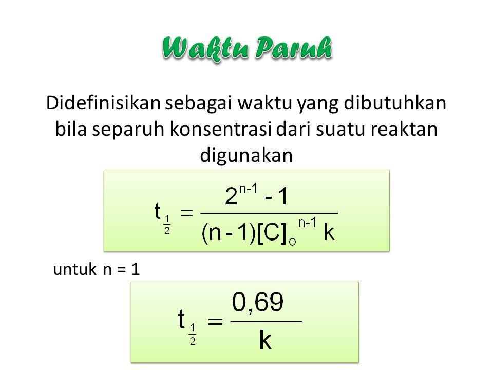 Waktu Paruh Didefinisikan sebagai waktu yang dibutuhkan bila separuh konsentrasi dari suatu reaktan digunakan.