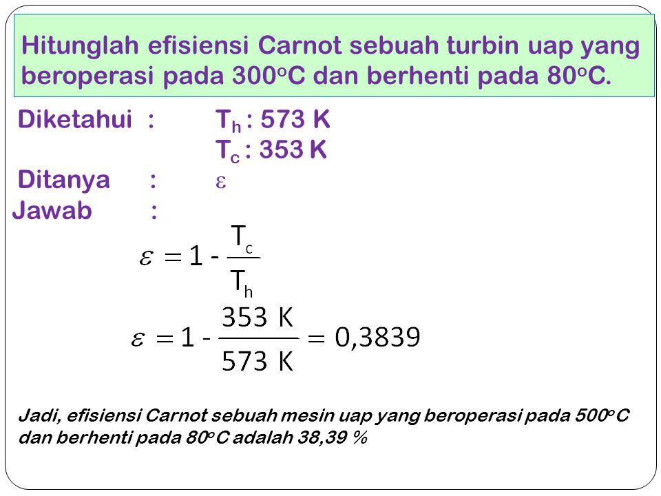 Hitunglah efisiensi Carnot sebuah turbin uap yang beroperasi pada 300oC dan berhenti pada 80oC.
